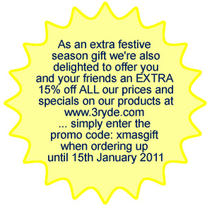 As an extra festive season gift we're also delighted to offer you and your friends an EXTRA 15% off ALL our prices and specials on our products at www.3ryde.com. Simply enter the promotional code: xmasgift when ordering up until 15th January 2011.